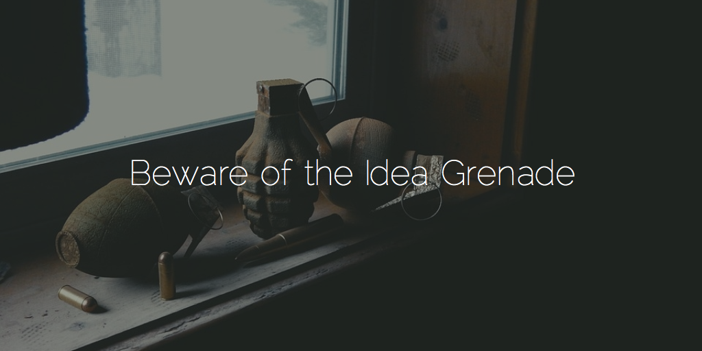 Beware of the Idea Grenade