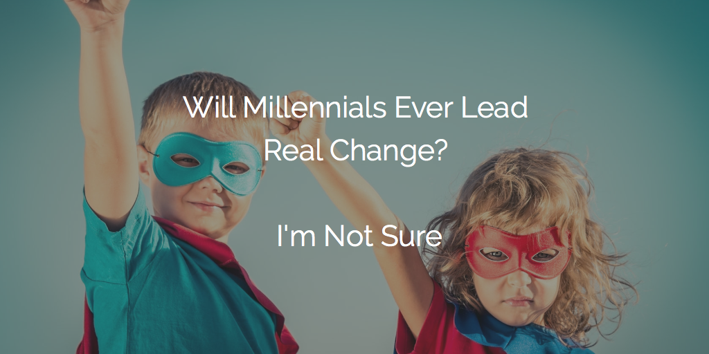 Will Millennials Ever Lead Real Change? I'm Not Sure