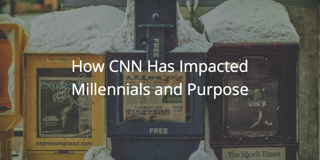 Why CNN Impacts The Millennial Desire For Purpose
