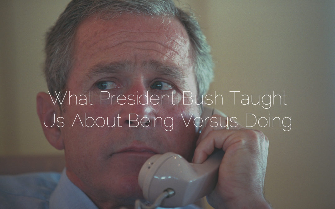What President Bush Taught Us About Being Versus Doing