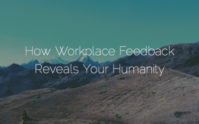 How Workplace Feedback Reveals Your Humanity