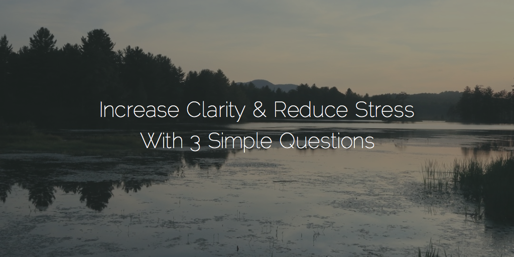 3 Questions That Will Increase Clarity & Reduce Stress
